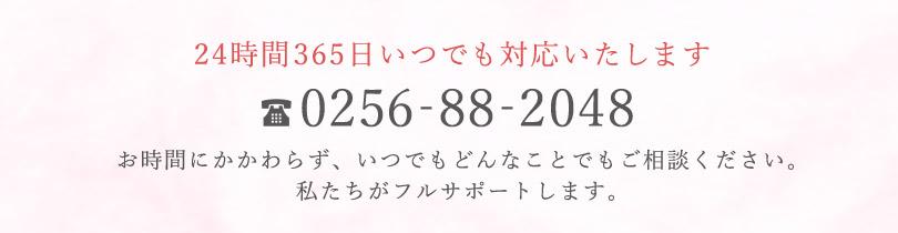 お電話は24時間365日いつでも対応いたします。お時間にかかわらず、いつでもどんなことでもご相談ください。私たちがフルサポートします。 電話番号0256-88-2048